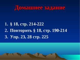 Домашнее задание § 18, стр. 214-222 Повторить § 18, стр. 190-214 Упр. 23, 28