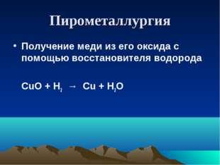 Пирометаллургия Получение меди из его оксида с помощью восстановителя водород