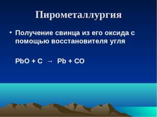Пирометаллургия Получение свинца из его оксида с помощью восстановителя угля