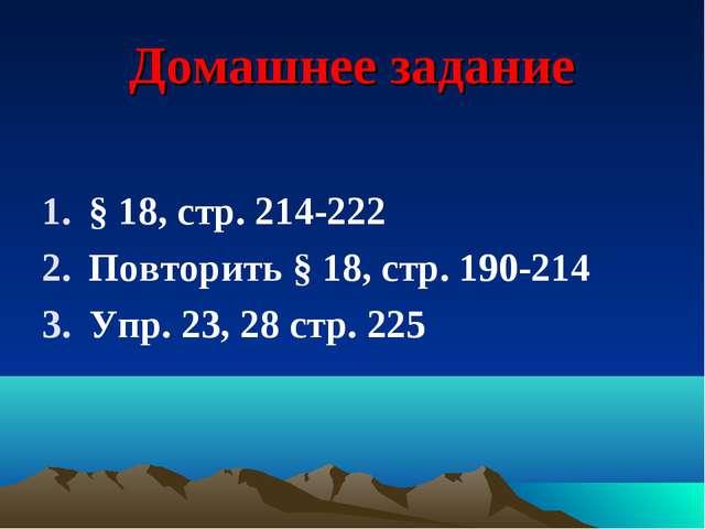 Домашнее задание § 18, стр. 214-222 Повторить § 18, стр. 190-214 Упр. 23, 28...