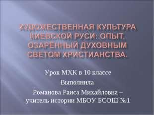 Урок МХК в 10 классе Выполнила Романова Раиса Михайловна – учитель истории МБ