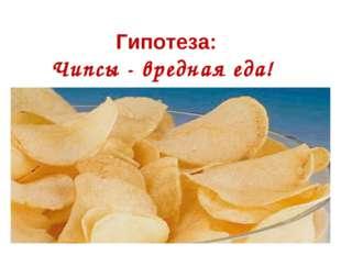 Гипотеза: Чипсы - вредная еда!