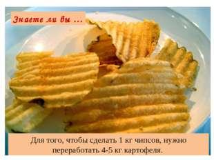 Для того, чтобы сделать 1 кг чипсов, нужно переработать 4-5 кг картофеля. Зна