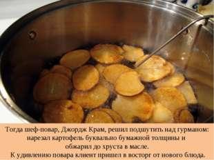 Тогда шеф-повар, Джордж Крам, решил подшутить над гурманом: нарезал картофель