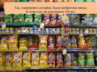 Так, совершенно случайно, были изобретены чипсы. В этом году им исполнится 1