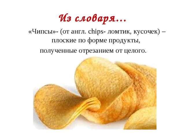 Из словаря… «Чипсы»- (от англ. сhips- ломтик, кусочек) – плоские по форме пр...