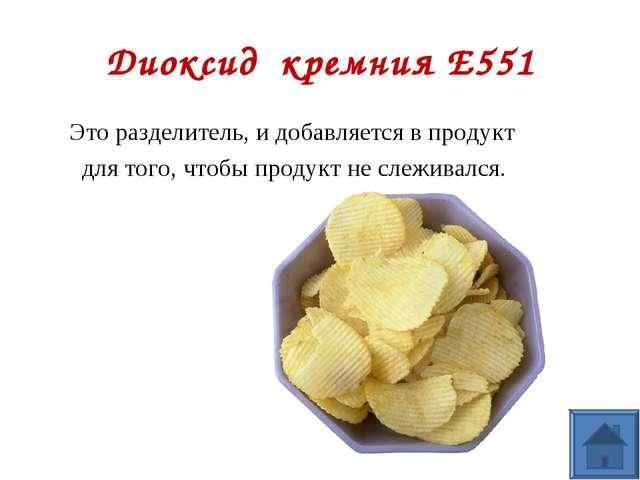 Диоксид кремния Е551 Это разделитель, и добавляется в продукт для того, чтобы...