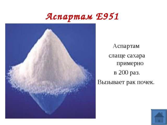 Аспартам E951 Аспартам слаще сахара примерно в 200 раз. Вызывает рак почек.