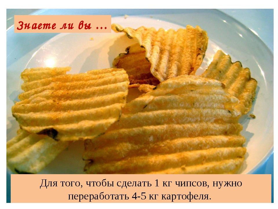 Для того, чтобы сделать 1 кг чипсов, нужно переработать 4-5 кг картофеля. Зна...