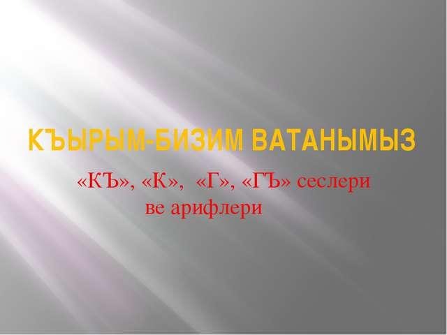 КЪЫРЫМ-БИЗИМ ВАТАНЫМЫЗ «КЪ», «К», «Г», «ГЪ» сеслери ве арифлери
