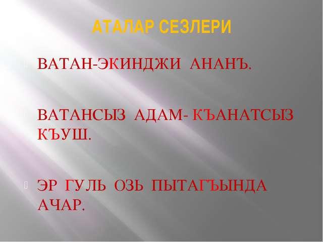 АТАЛАР СЕЗЛЕРИ ВАТАН-ЭКИНДЖИ АНАНЪ. ВАТАНСЫЗ АДАМ- КЪАНАТСЫЗ КЪУШ. ЭР ГУЛЬ ОЗ...