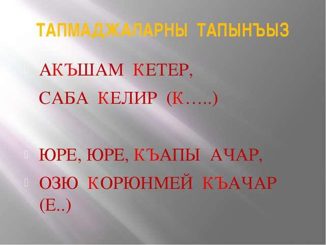 ТАПМАДЖАЛАРНЫ ТАПЫНЪЫЗ АКЪШАМ КЕТЕР, САБА КЕЛИР (К…..) ЮРЕ, ЮРЕ, КЪАПЫ АЧАР,...