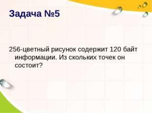 Задача №5 256-цветный рисунок содержит 120 байт информации. Из скольких точек