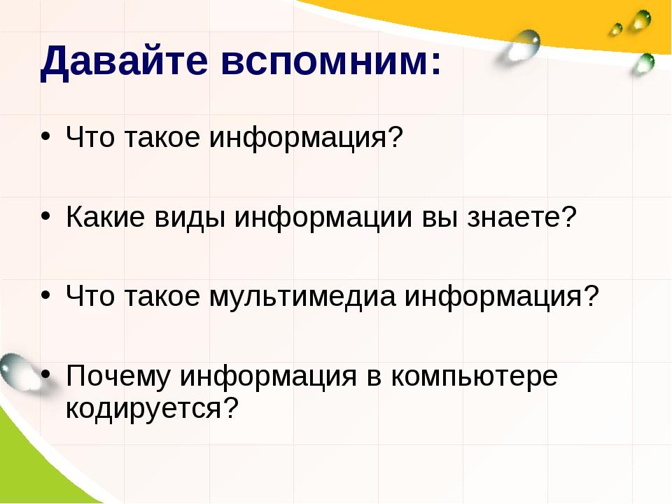 Давайте вспомним: Что такое информация? Какие виды информации вы знаете? Что...