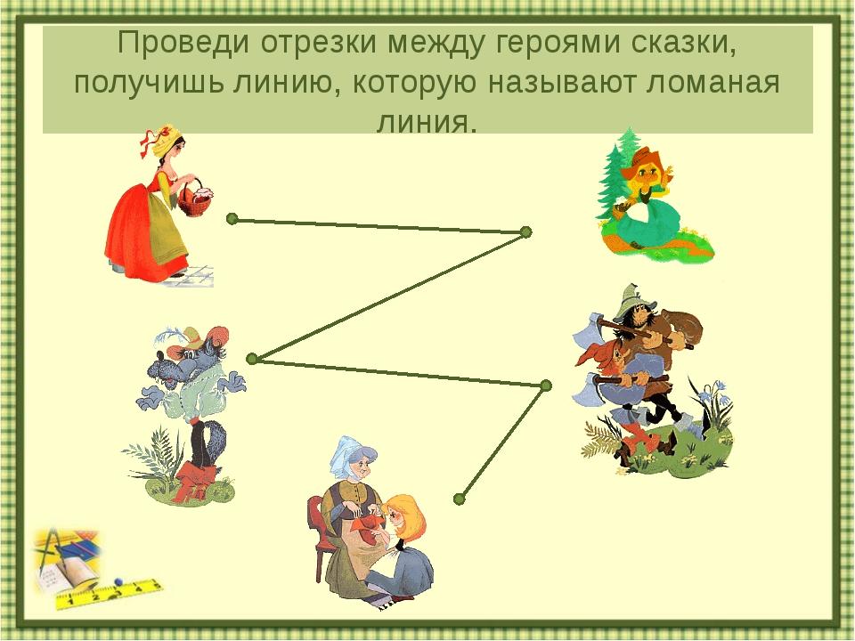 Проведи отрезки между героями сказки, получишь линию, которую называют ломана...