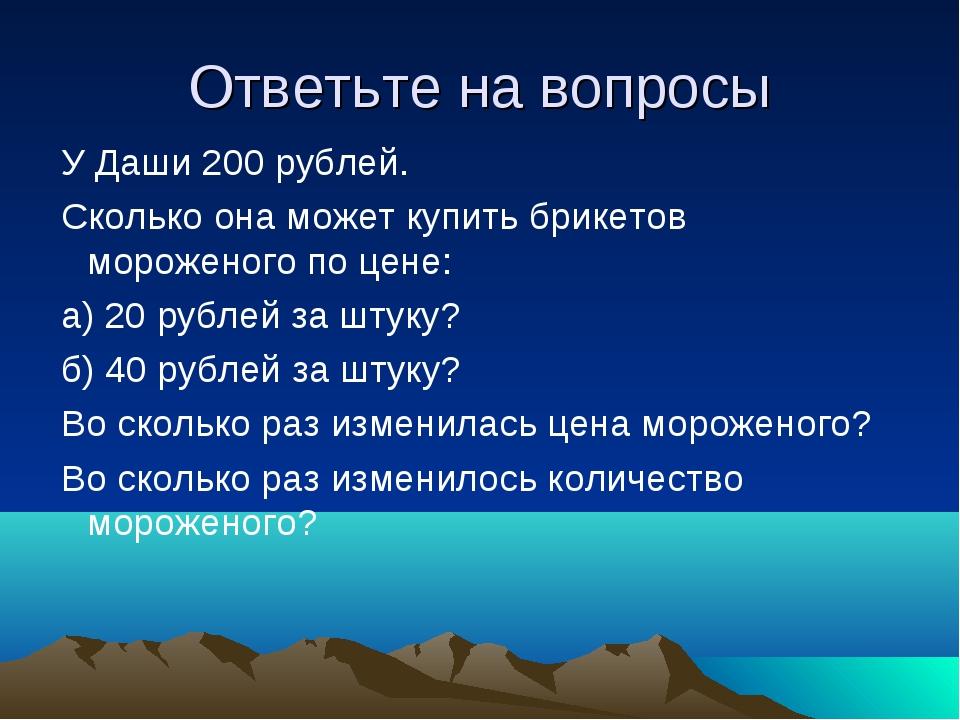 Ответьте на вопросы У Даши 200 рублей. Сколько она может купить брикетов моро...