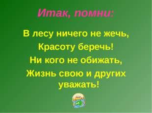 Итак, помни: В лесу ничего не жечь, Красоту беречь! Ни кого не обижать, Жизнь