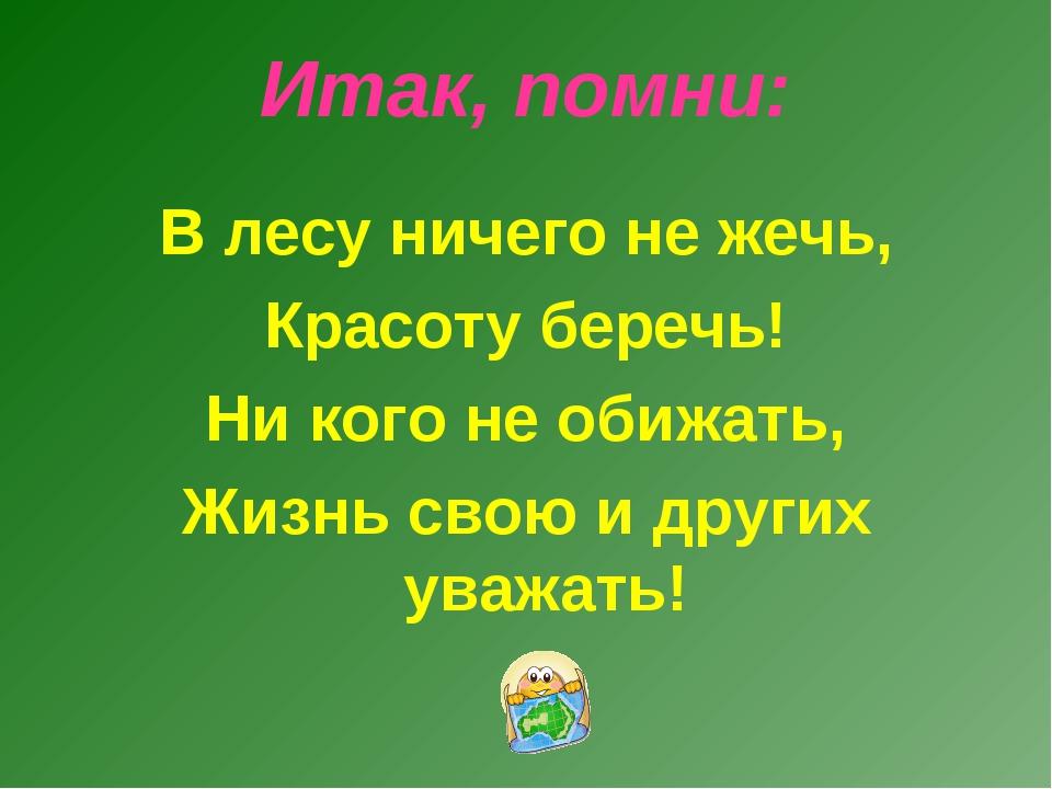 Итак, помни: В лесу ничего не жечь, Красоту беречь! Ни кого не обижать, Жизнь...