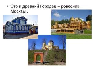 Это и древний Городец – ровесник Москвы .