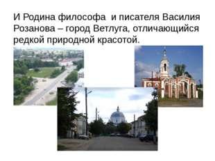 И Родина философа и писателя Василия Розанова – город Ветлуга, отличающийся р