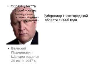 Валерий Павлинович Шанцевродился 29 июня 1947 г. Губернатор Нижегородской об