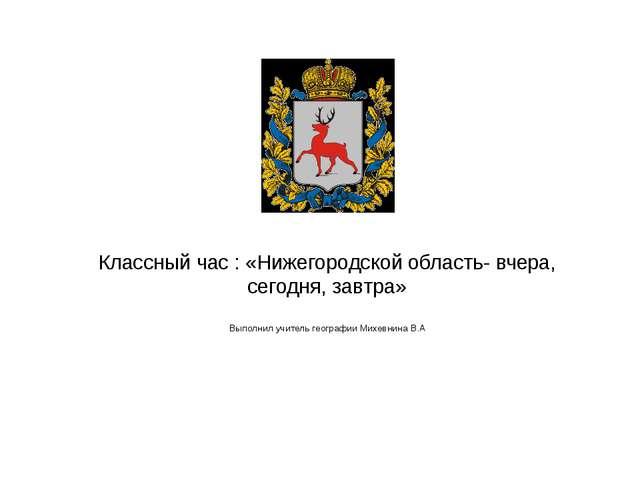 Классный час : «Нижегородской область- вчера, сегодня, завтра» Выполнил учите...
