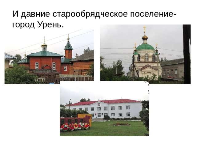 И давние старообрядческое поселение- город Урень.