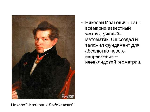 Николай Иванович - наш всемирно известный земляк, ученый-математик. Он созда...