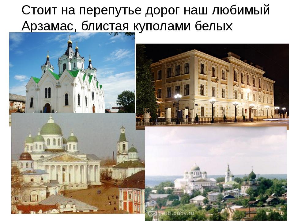 Стоит на перепутье дорог наш любимый Арзамас, блистая куполами белых церквей.