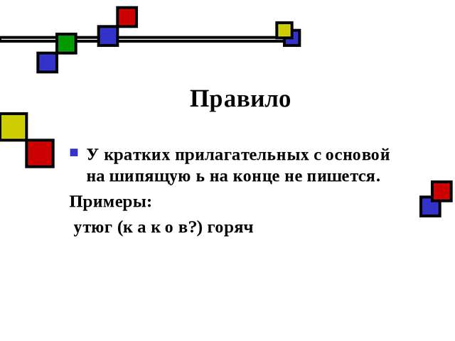 Правило У кратких прилагательных с основой на шипящую ь на конце не пишется....