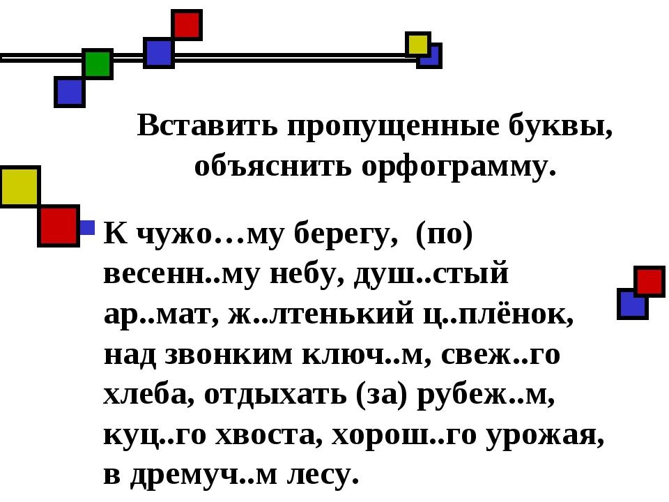 Вставить пропущенные буквы, объяснить орфограмму. К чужо…му берегу, (по) весе...