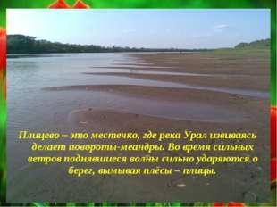 Плицево – это местечко, где река Урал извиваясь делает повороты-меандры. Во в