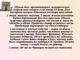 Шахов дом- архитектурно- историческое сооружение нашего села конца 19 века.
