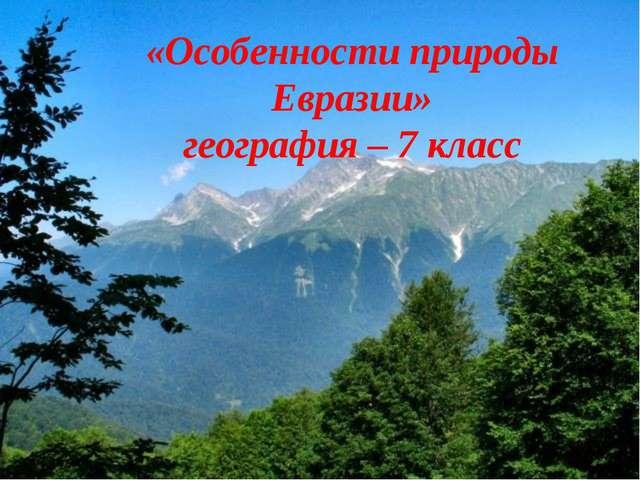 «Особенности природы Евразии» география – 7 класс