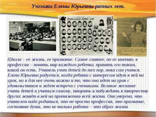 Ученики Елены Юрьевны разных лет. Школа – ее жизнь, ее призвание. Самое г
