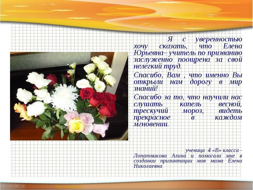 Я с уверенностью хочу сказать, что Елена Юрьевна– учитель по призванию зас...