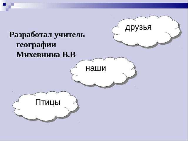 друзья наши Птицы Разработал учитель географии Михевнина В.В