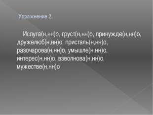 Упражнение 2. Испуга(н,нн)о, груст(н,нн)о, принужде(н,нн)о, дружелюб(н,нн)о,