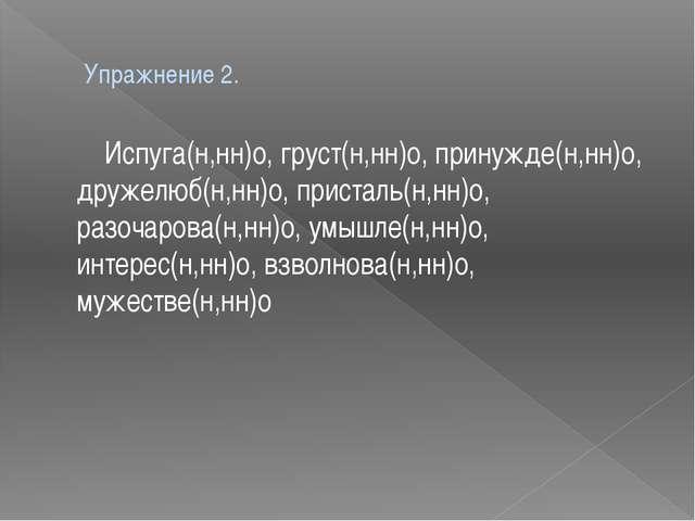 Упражнение 2. Испуга(н,нн)о, груст(н,нн)о, принужде(н,нн)о, дружелюб(н,нн)о,...