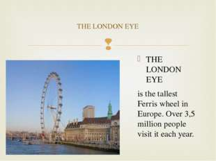 THE LONDON EYE is the tallest Ferris wheel in Europe. Over 3,5 million people