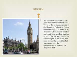 Big Ben is the nickname of the great hour bell inside the Clock Tower at the
