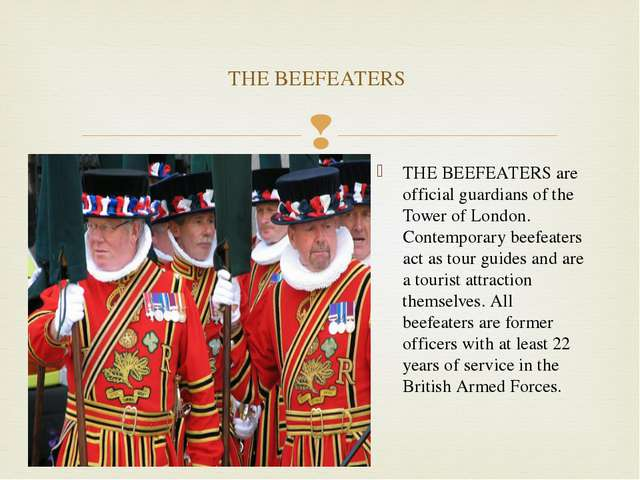 THE BEEFEATERS are official guardians of the Tower of London. Contemporary be...