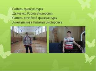 Учитель физкультуры Дьяченко Юрий Викторович Учитель лечебной физкультуры Син