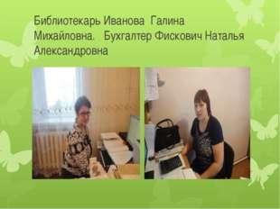 Библиотекарь Иванова Галина Михайловна. Бухгалтер Фискович Наталья Александро