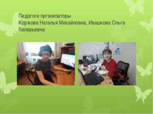 Педагоги организаторы Коржова Наталья Михайловна, Ивашкова Ольга Валерьевна