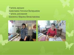 Учитель музыки Ермолаева Наталья Валерьевна Учитель рисования Безлепко Марина
