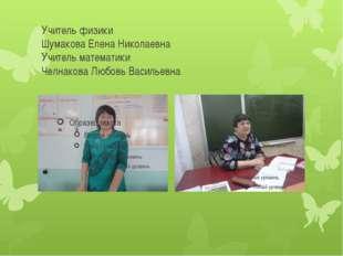 Учитель физики Шумакова Елена Николаевна Учитель математики Челнакова Любовь