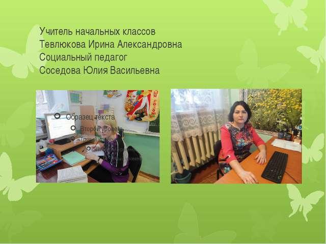 Учитель начальных классов Тевлюкова Ирина Александровна Социальный педагог Со...