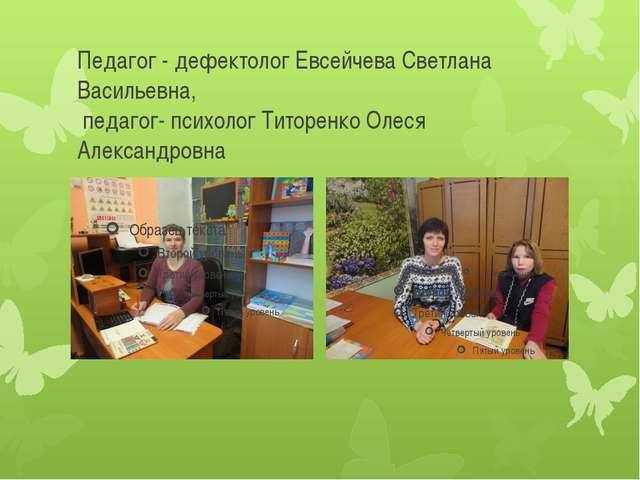 Педагог - дефектолог Евсейчева Светлана Васильевна, педагог- психолог Титорен...