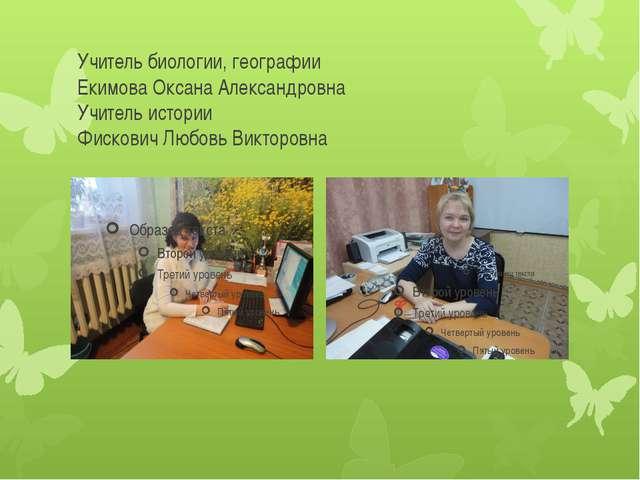 Учитель биологии, географии Екимова Оксана Александровна Учитель истории Фиск...